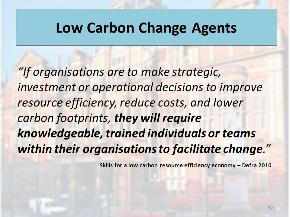 Low Carbon Change Agents If organisations are to make strategic, investment or operational decisions to improve resource efficiency, reduce costs, and lower carbon footprints, they will require knowledgeable, trained individuals or teams within their organisations to facilitate change.