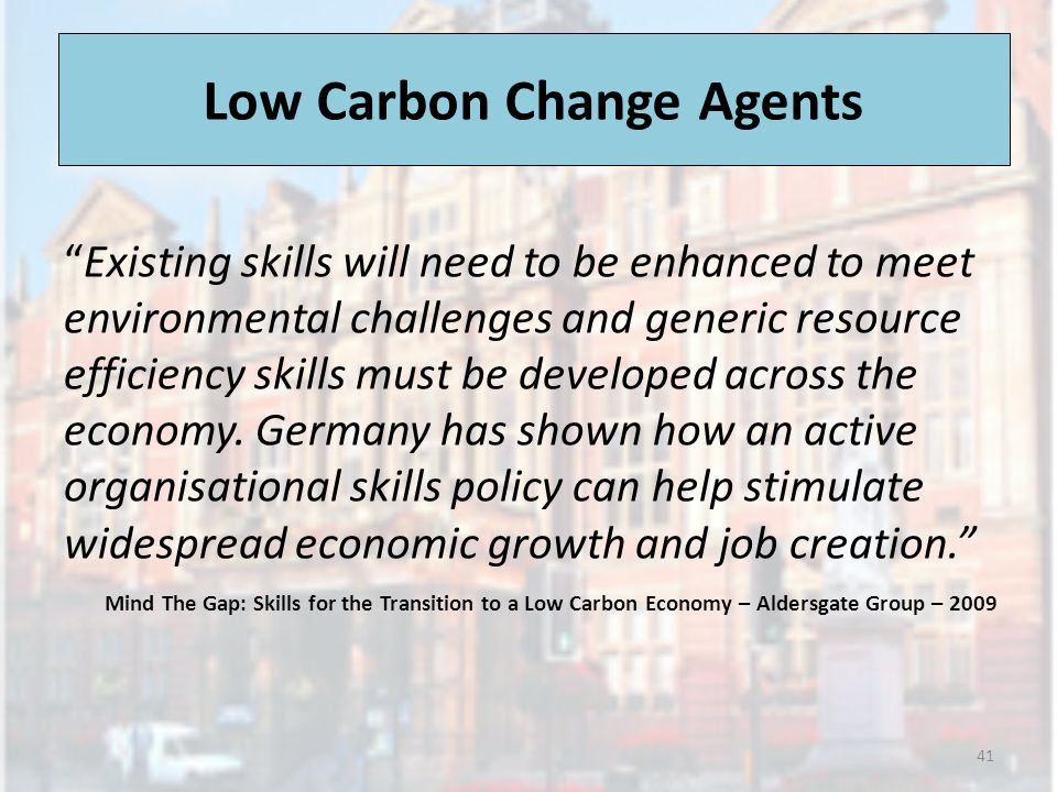 Low Carbon Change Agents Existing skills will need to be enhanced to meet environmental challenges and generic resource efficiency skills must be developed across the economy.