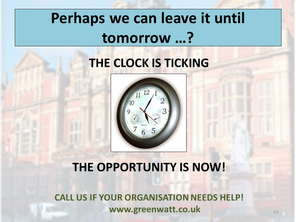 Perhaps we can leave it until tomorrow …. THE CLOCK IS TICKING THE OPPORTUNITY IS NOW.