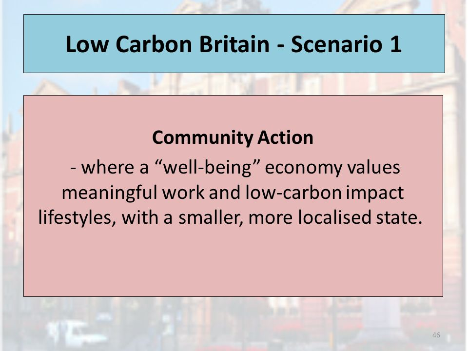 Low Carbon Britain - Scenario 1 Community Action - where a well-being economy values meaningful work and low-carbon impact lifestyles, with a smaller,