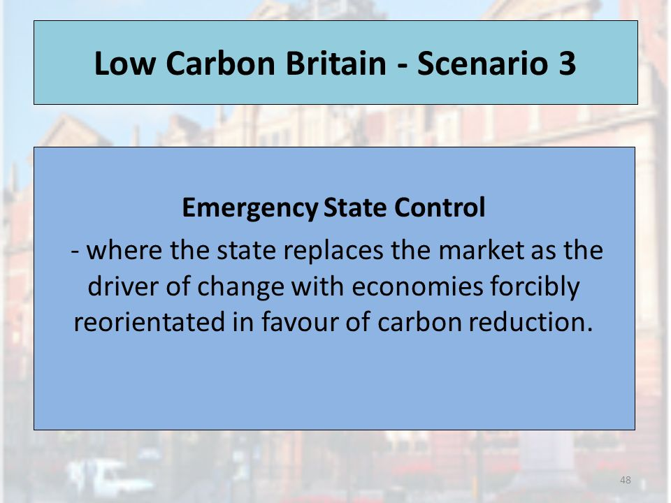 Low Carbon Britain - Scenario 3 Emergency State Control - where the state replaces the market as the driver of change with economies forcibly reorient