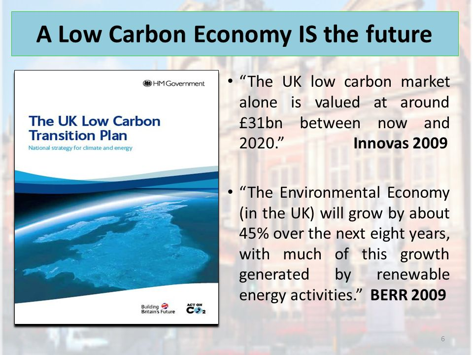 A Low Carbon Economy IS the future The UK low carbon market alone is valued at around £31bn between now and 2020. Innovas 2009 The Environmental Econo