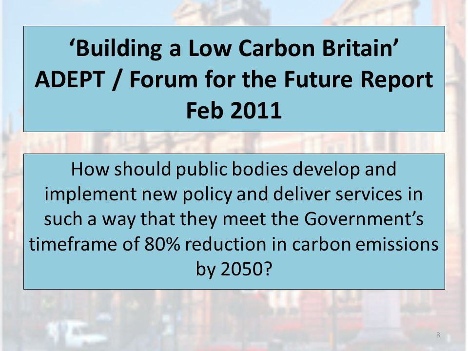 Building a Low Carbon Britain ADEPT / Forum for the Future Report Feb 2011 How should public bodies develop and implement new policy and deliver services in such a way that they meet the Governments timeframe of 80% reduction in carbon emissions by 2050.
