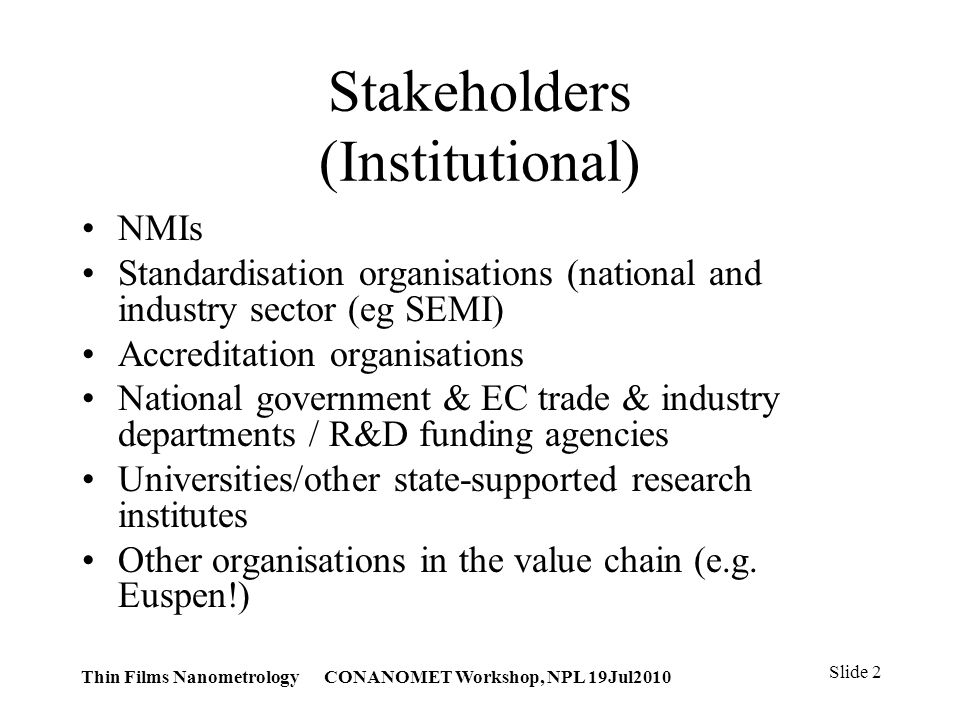 Thin Films Nanometrology CONANOMET Workshop, NPL 19Jul2010 Slide 2 Stakeholders (Institutional) NMIs Standardisation organisations (national and industry sector (eg SEMI) Accreditation organisations National government & EC trade & industry departments / R&D funding agencies Universities/other state-supported research institutes Other organisations in the value chain (e.g.