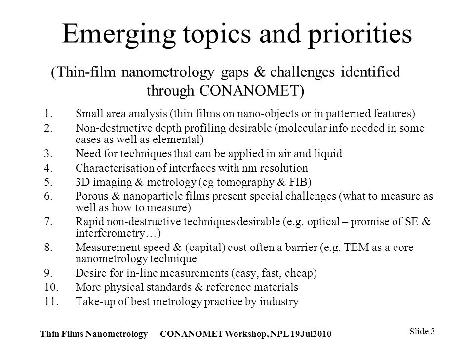 Thin Films Nanometrology CONANOMET Workshop, NPL 19Jul2010 Slide 3 (Thin-film nanometrology gaps & challenges identified through CONANOMET) 1.Small area analysis (thin films on nano-objects or in patterned features) 2.Non-destructive depth profiling desirable (molecular info needed in some cases as well as elemental) 3.Need for techniques that can be applied in air and liquid 4.Characterisation of interfaces with nm resolution 5.3D imaging & metrology (eg tomography & FIB) 6.Porous & nanoparticle films present special challenges (what to measure as well as how to measure) 7.Rapid non-destructive techniques desirable (e.g.