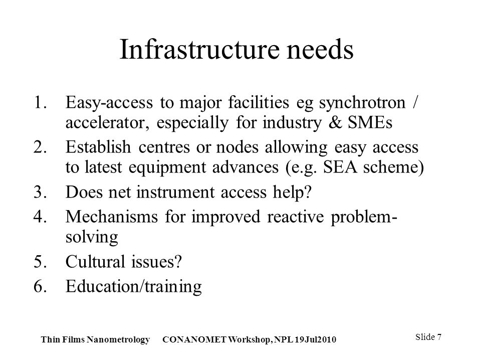 Thin Films Nanometrology CONANOMET Workshop, NPL 19Jul2010 Slide 7 Infrastructure needs 1.Easy-access to major facilities eg synchrotron / accelerator, especially for industry & SMEs 2.Establish centres or nodes allowing easy access to latest equipment advances (e.g.