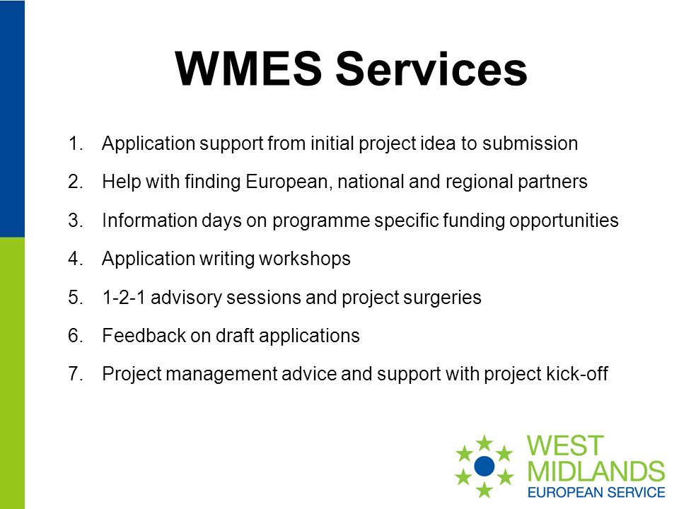 WMES Services 1.Application support from initial project idea to submission 2.Help with finding European, national and regional partners 3.Information days on programme specific funding opportunities 4.Application writing workshops advisory sessions and project surgeries 6.Feedback on draft applications 7.Project management advice and support with project kick-off