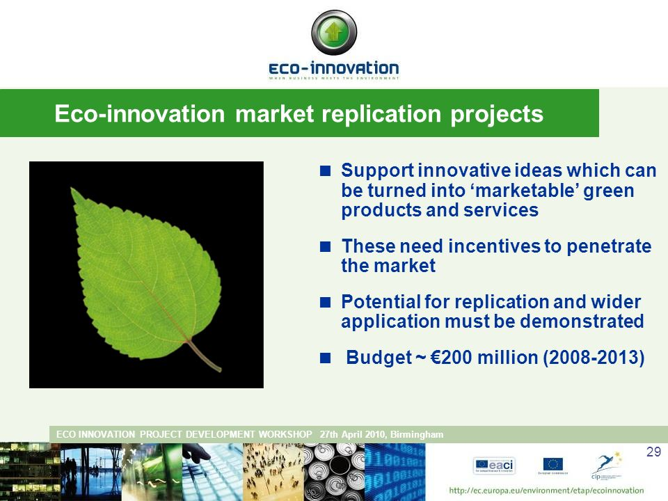 ECO INNOVATION PROJECT DEVELOPMENT WORKSHOP 27th April 2010, Birmingham 29 Support innovative ideas which can be turned into marketable green products and services These need incentives to penetrate the market Potential for replication and wider application must be demonstrated Budget ~ 200 million ( ) Eco-innovation market replication projects