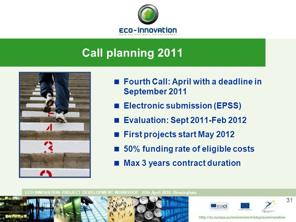 ECO INNOVATION PROJECT DEVELOPMENT WORKSHOP 27th April 2010, Birmingham 31 Fourth Call: April with a deadline in September 2011 Electronic submission (EPSS) Evaluation: Sept 2011-Feb 2012 First projects start May % funding rate of eligible costs Max 3 years contract duration Call planning 2011