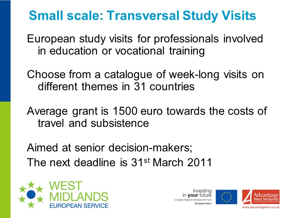 Small scale: Transversal Study Visits European study visits for professionals involved in education or vocational training Choose from a catalogue of week-long visits on different themes in 31 countries Average grant is 1500 euro towards the costs of travel and subsistence Aimed at senior decision-makers; The next deadline is 31 st March 2011