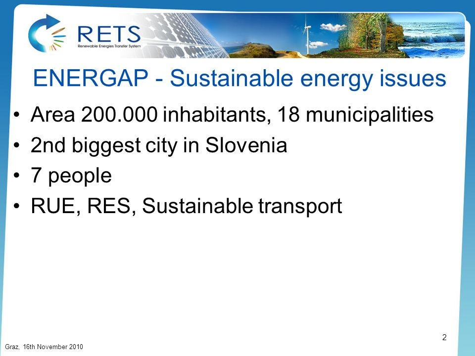 ENERGAP - Sustainable energy issues Area 200.000 inhabitants, 18 municipalities 2nd biggest city in Slovenia 7 people RUE, RES, Sustainable transport