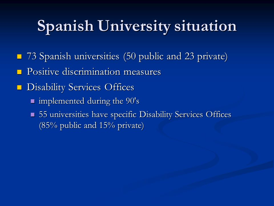 Spanish University situation 73 Spanish universities (50 public and 23 private) 73 Spanish universities (50 public and 23 private) Positive discrimination measures Positive discrimination measures Disability Services Offices Disability Services Offices implemented during the 90 s implemented during the 90 s 55 universities have specific Disability Services Offices (85% public and 15% private) 55 universities have specific Disability Services Offices (85% public and 15% private)