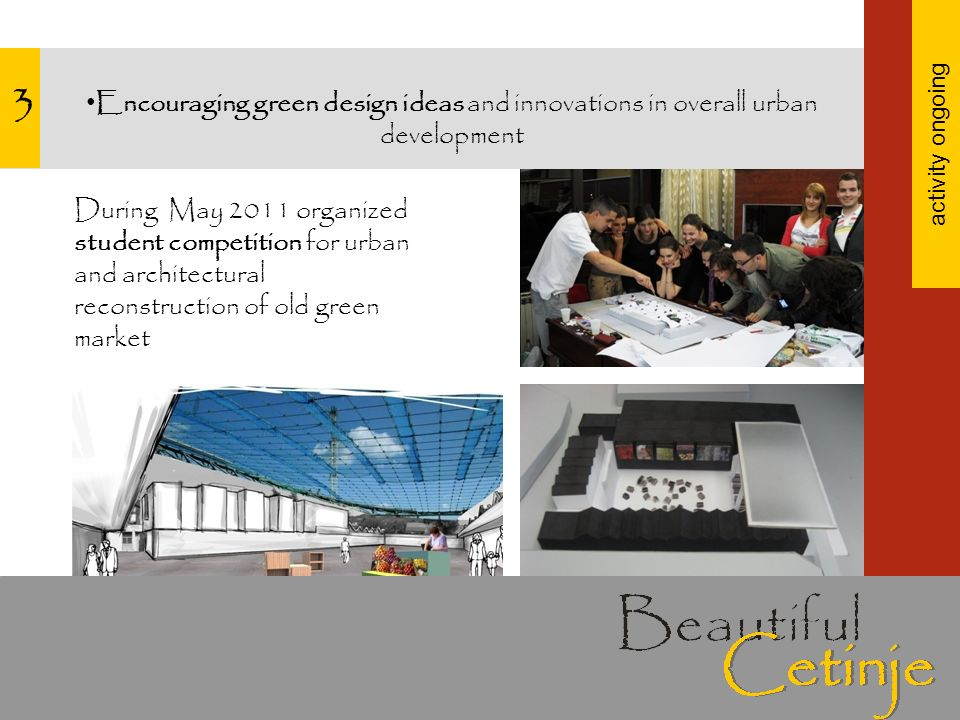 3 Encouraging green design ideas and innovations in overall urban development activity ongoing During May 2011 organized student competition for urban and architectural reconstruction of old green market