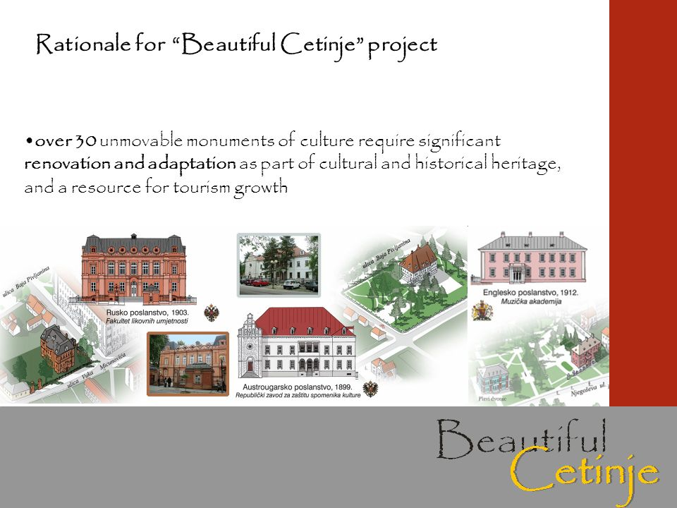 over 30 unmovable monuments of culture require significant renovation and adaptation as part of cultural and historical heritage, and a resource for tourism growth Rationale for Beautiful Cetinje project