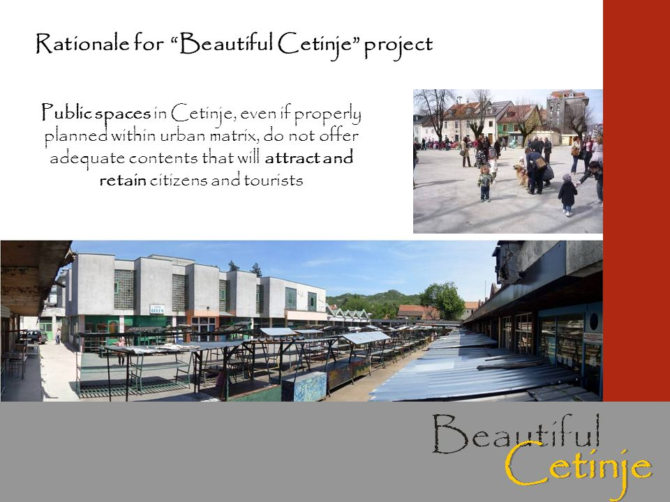 Public spaces in Cetinje, even if properly planned within urban matrix, do not offer adequate contents that will attract and retain citizens and tourists Rationale for Beautiful Cetinje project