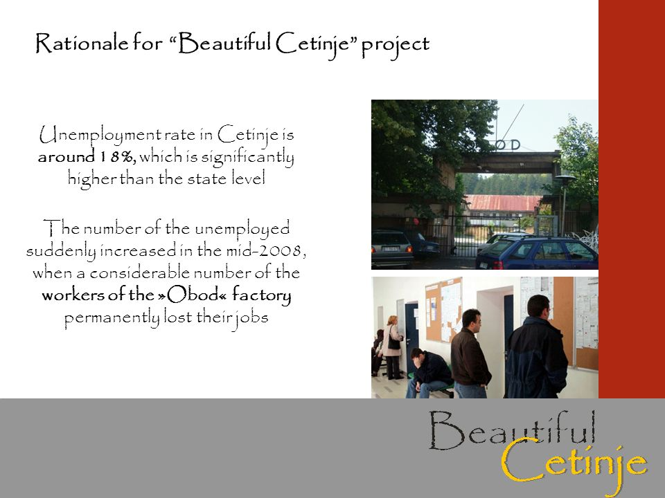 Unemployment rate in Cetinje is around 18%, which is significantly higher than the state level The number of the unemployed suddenly increased in the mid-2008, when a considerable number of the workers of the »Obod« factory permanently lost their jobs Rationale for Beautiful Cetinje project