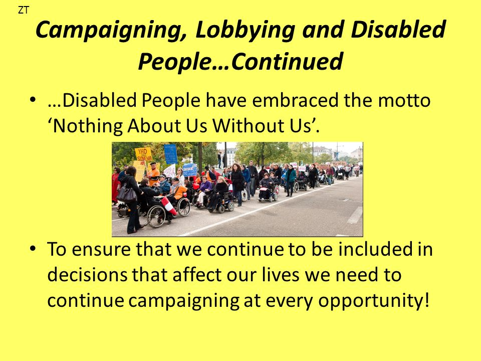 Campaigning, Lobbying and Disabled People…Continued …Disabled People have embraced the motto Nothing About Us Without Us.