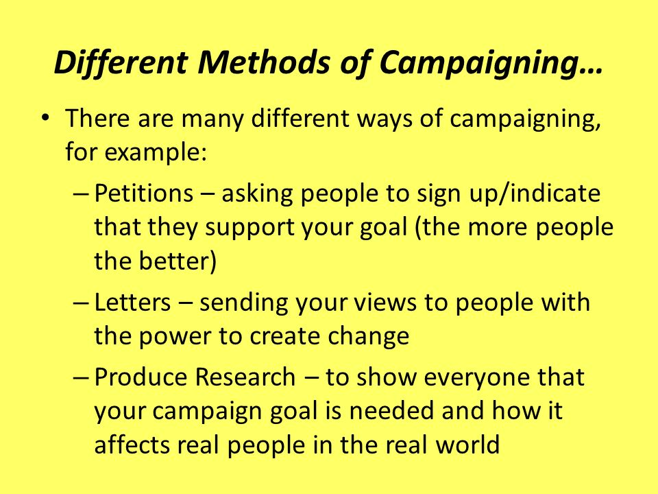 – Lobbying – Organised groups of people with similar views taking their messages to powerful bodies (Government etc.) – Direct Action – to disrupt day-to-day working to get your message acknowledged (halting traffic, protesting, chaining yourself to something etc.) – Media – Taking your messages to the media to get increased awareness to many different groups of people.