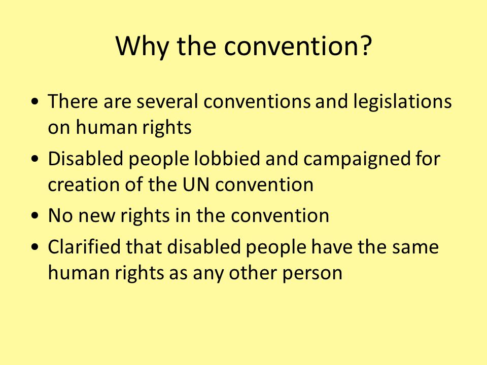 Why the convention? There are several conventions and legislations on human rights Disabled people lobbied and campaigned for creation of the UN conve