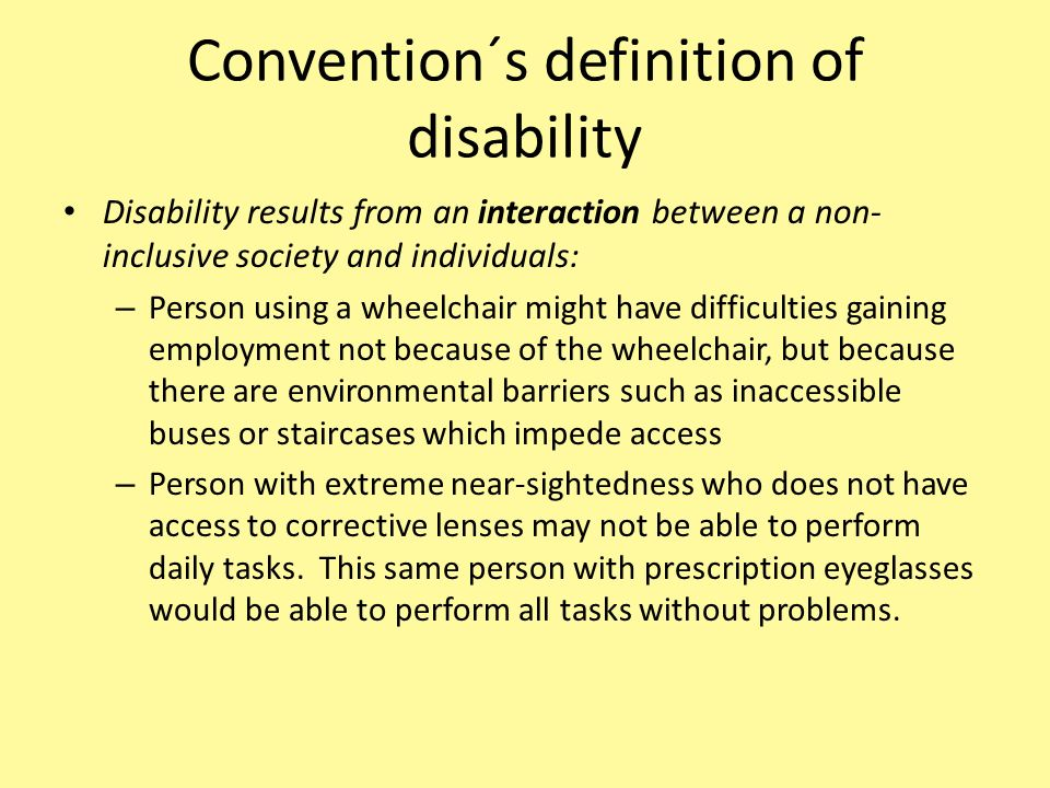 Disability results from an interaction between a non- inclusive society and individuals: – Person using a wheelchair might have difficulties gaining e