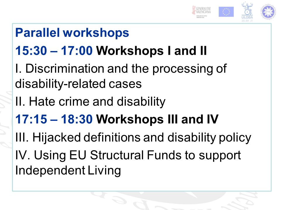 Parallel workshops 15:30 – 17:00 Workshops I and II I. Discrimination and the processing of disability-related cases II. Hate crime and disability 17: