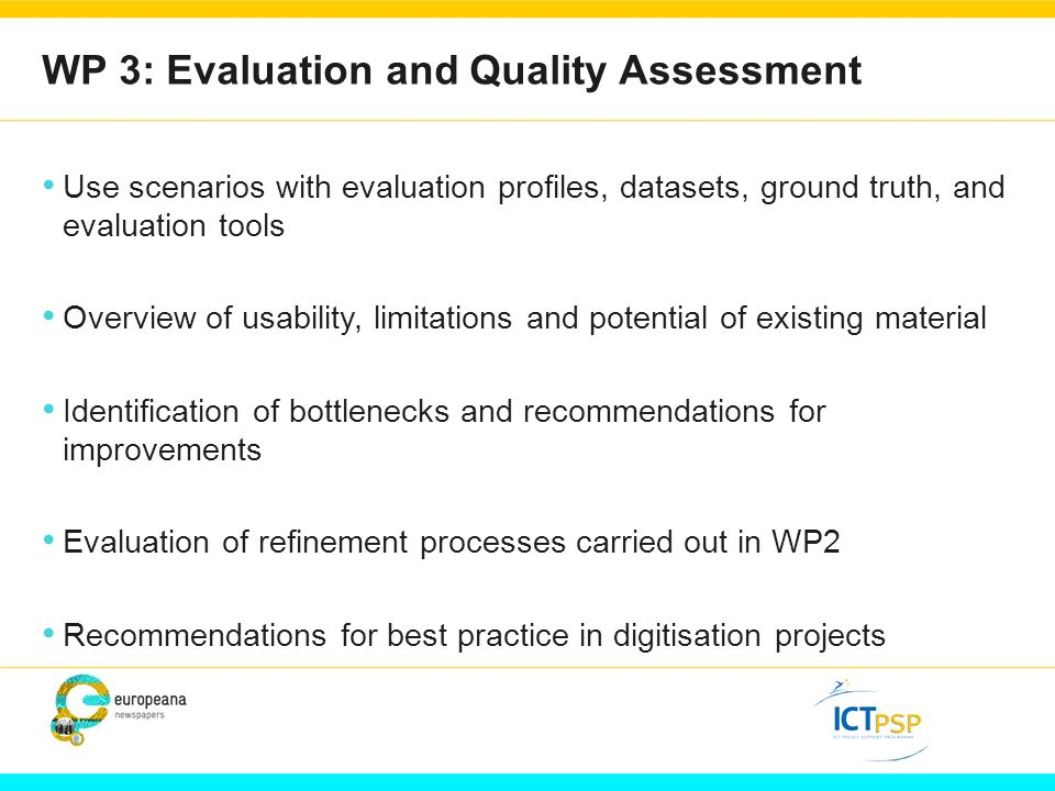 WP 3: Evaluation and Quality Assessment Use scenarios with evaluation profiles, datasets, ground truth, and evaluation tools Overview of usability, limitations and potential of existing material Identification of bottlenecks and recommendations for improvements Evaluation of refinement processes carried out in WP2 Recommendations for best practice in digitisation projects