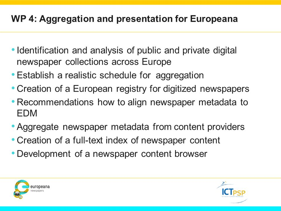 WP 4: Aggregation and presentation for Europeana Identification and analysis of public and private digital newspaper collections across Europe Establish a realistic schedule for aggregation Creation of a European registry for digitized newspapers Recommendations how to align newspaper metadata to EDM Aggregate newspaper metadata from content providers Creation of a full-text index of newspaper content Development of a newspaper content browser