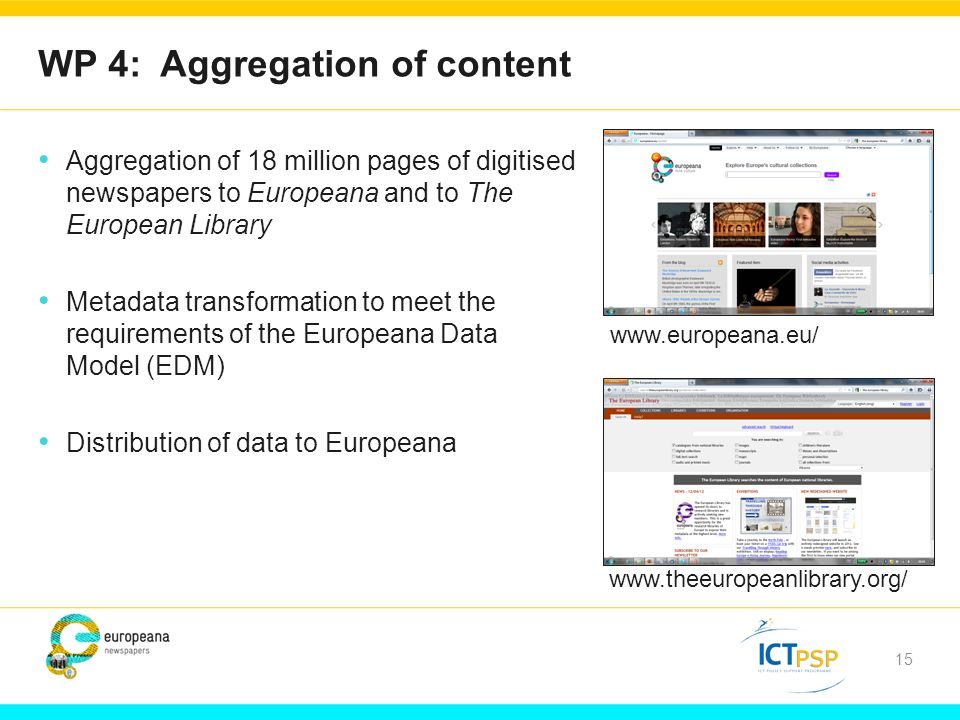 15 WP 4: Aggregation of content Aggregation of 18 million pages of digitised newspapers to Europeana and to The European Library Metadata transformation to meet the requirements of the Europeana Data Model (EDM) Distribution of data to Europeana www.europeana.eu/ www.theeuropeanlibrary.org/