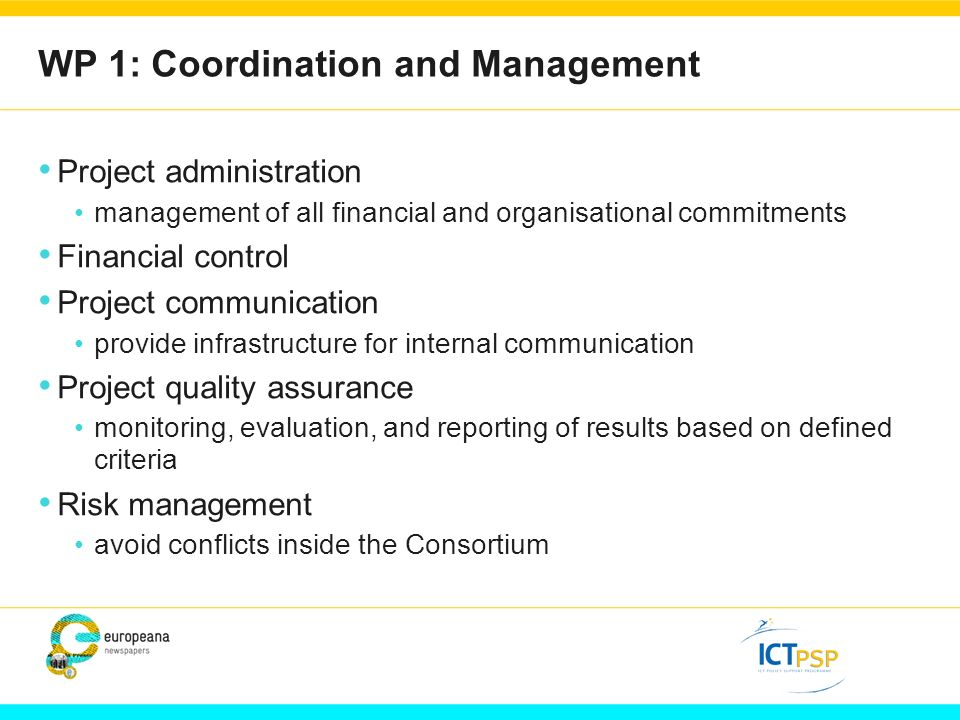 WP 1: Coordination and Management Project administration management of all financial and organisational commitments Financial control Project communication provide infrastructure for internal communication Project quality assurance monitoring, evaluation, and reporting of results based on defined criteria Risk management avoid conflicts inside the Consortium