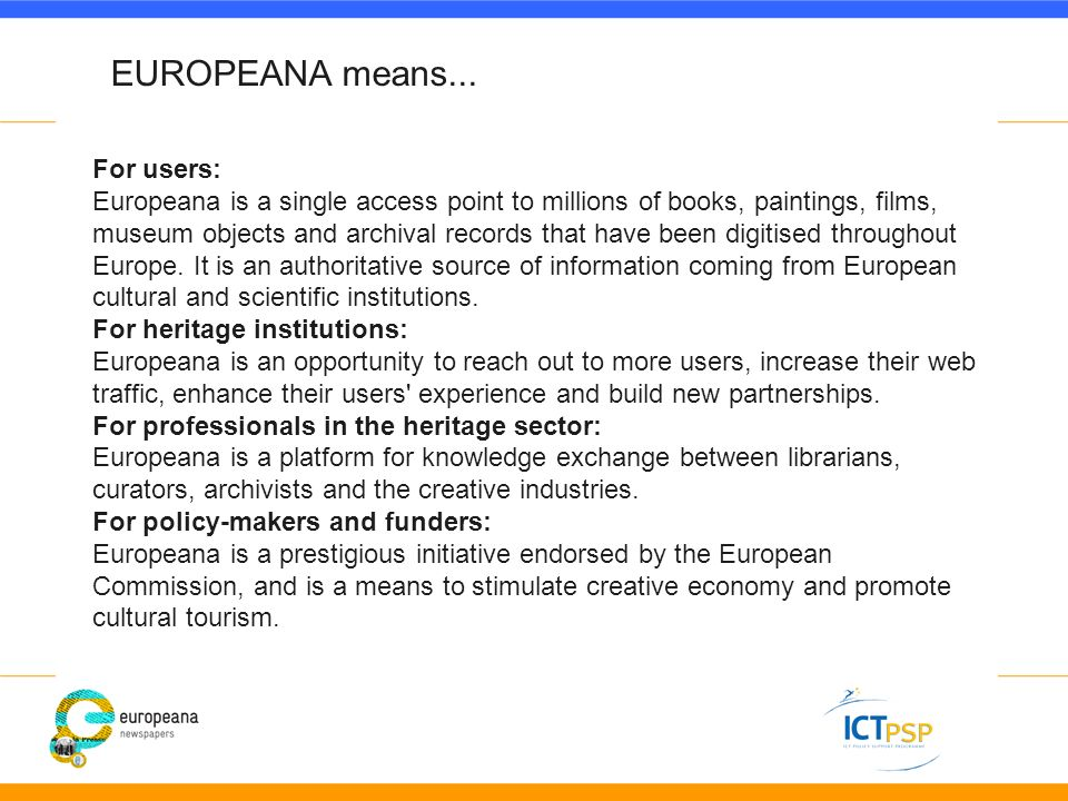 For users: Europeana is a single access point to millions of books, paintings, films, museum objects and archival records that have been digitised throughout Europe.