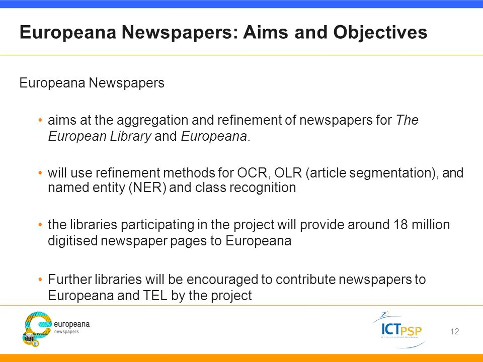 12 Europeana Newspapers: Aims and Objectives Europeana Newspapers aims at the aggregation and refinement of newspapers for The European Library and Europeana.