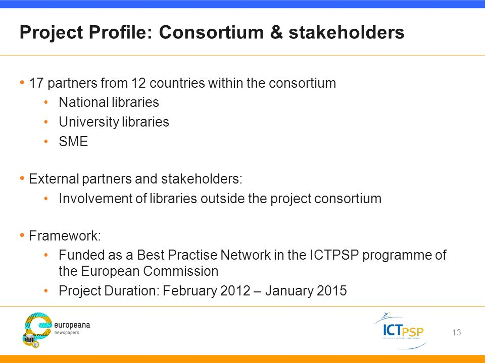 13 Project Profile: Consortium & stakeholders 17 partners from 12 countries within the consortium National libraries University libraries SME External partners and stakeholders: Involvement of libraries outside the project consortium Framework: Funded as a Best Practise Network in the ICTPSP programme of the European Commission Project Duration: February 2012 – January 2015