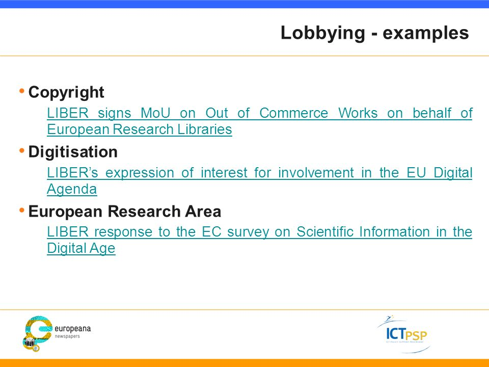 Lobbying - examples Copyright LIBER signs MoU on Out of Commerce Works on behalf of European Research Libraries Digitisation LIBERs expression of interest for involvement in the EU Digital Agenda European Research Area LIBER response to the EC survey on Scientific Information in the Digital Age