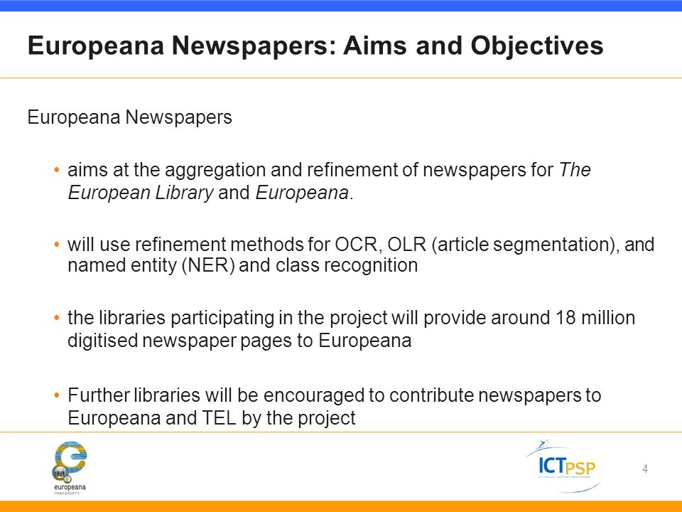 4 Europeana Newspapers: Aims and Objectives Europeana Newspapers aims at the aggregation and refinement of newspapers for The European Library and Europeana.