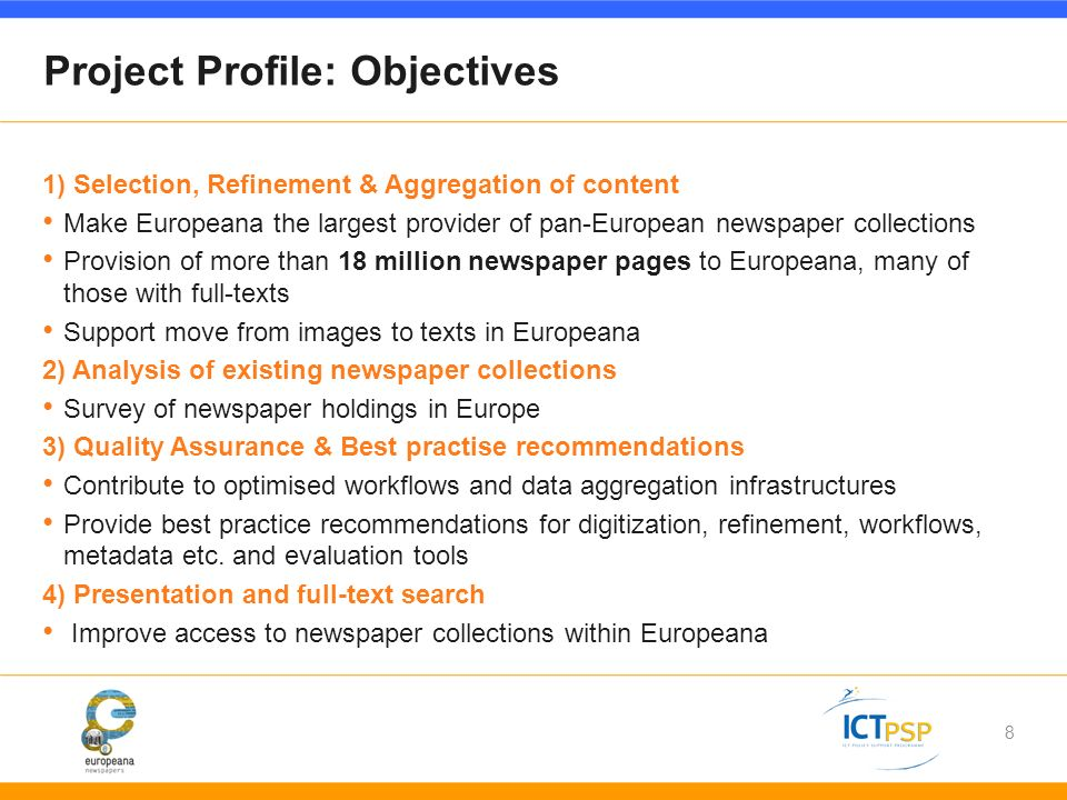 8 Project Profile: Objectives 1) Selection, Refinement & Aggregation of content Make Europeana the largest provider of pan-European newspaper collections Provision of more than 18 million newspaper pages to Europeana, many of those with full-texts Support move from images to texts in Europeana 2) Analysis of existing newspaper collections Survey of newspaper holdings in Europe 3) Quality Assurance & Best practise recommendations Contribute to optimised workflows and data aggregation infrastructures Provide best practice recommendations for digitization, refinement, workflows, metadata etc.