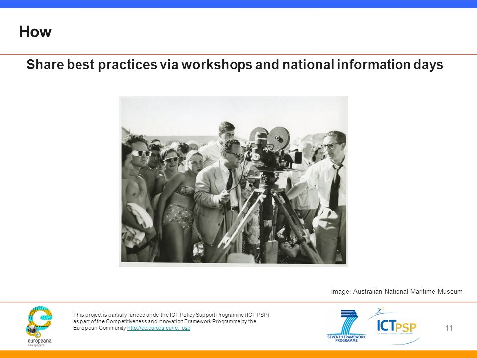 This project is partially funded under the ICT Policy Support Programme (ICT PSP) as part of the Competitiveness and Innovation Framework Programme by the European Community http://ec.europa.eu/ict_psphttp://ec.europa.eu/ict_psp 11 How Image: Australian National Maritime Museum Share best practices via workshops and national information days