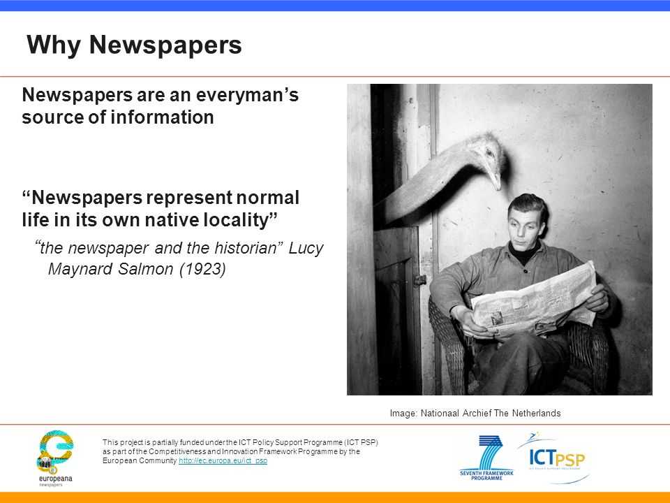 This project is partially funded under the ICT Policy Support Programme (ICT PSP) as part of the Competitiveness and Innovation Framework Programme by the European Community   Why Newspapers Newspapers are an everymans source of information Newspapers represent normal life in its own native locality the newspaper and the historian Lucy Maynard Salmon (1923) Image: Nationaal Archief The Netherlands