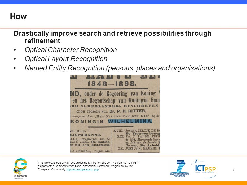 This project is partially funded under the ICT Policy Support Programme (ICT PSP) as part of the Competitiveness and Innovation Framework Programme by the European Community   7 How Drastically improve search and retrieve possibilities through refinement Optical Character Recognition Optical Layout Recognition Named Entity Recognition (persons, places and organisations)