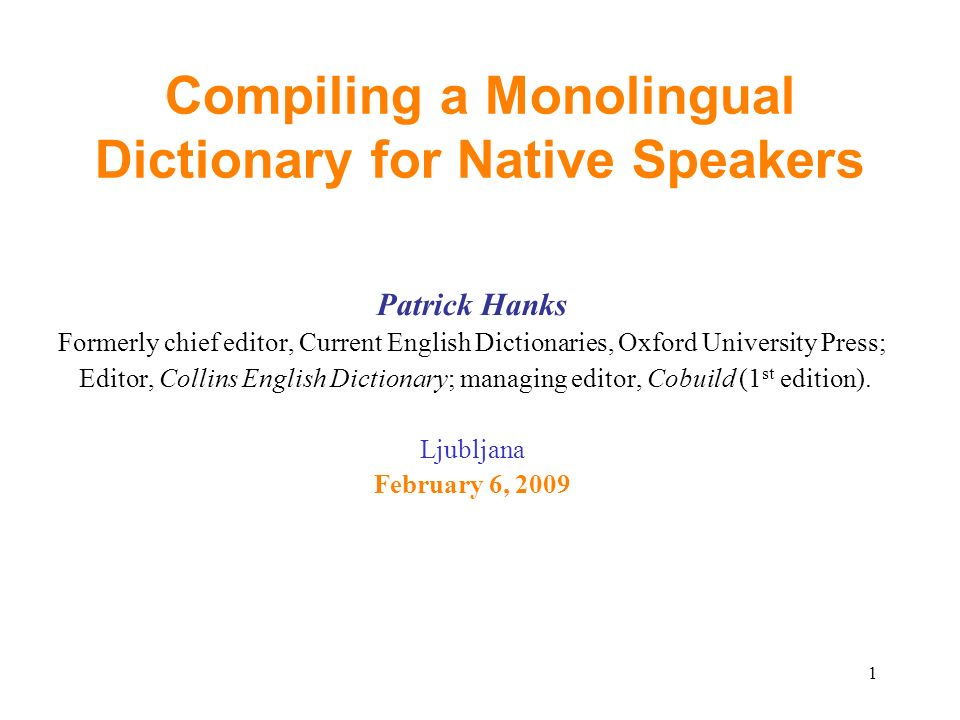 1 Compiling a Monolingual Dictionary for Native Speakers Patrick Hanks Formerly chief editor, Current English Dictionaries, Oxford University Press; Editor, Collins English Dictionary; managing editor, Cobuild (1 st edition).