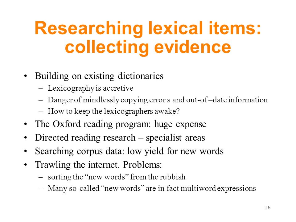 Researching lexical items: collecting evidence Building on existing dictionaries –Lexicography is accretive –Danger of mindlessly copying error s and out-of –date information –How to keep the lexicographers awake.