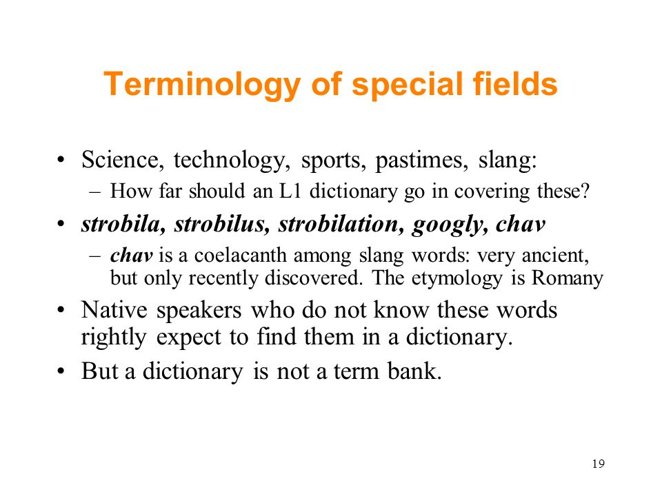 Terminology of special fields Science, technology, sports, pastimes, slang: –How far should an L1 dictionary go in covering these.