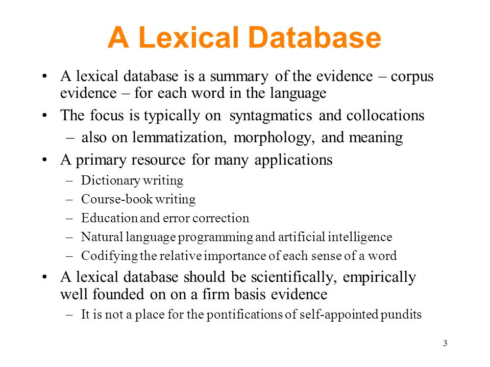 A Lexical Database A lexical database is a summary of the evidence – corpus evidence – for each word in the language The focus is typically on syntagmatics and collocations –also on lemmatization, morphology, and meaning A primary resource for many applications –Dictionary writing –Course-book writing –Education and error correction –Natural language programming and artificial intelligence –Codifying the relative importance of each sense of a word A lexical database should be scientifically, empirically well founded on on a firm basis evidence –It is not a place for the pontifications of self-appointed pundits 3