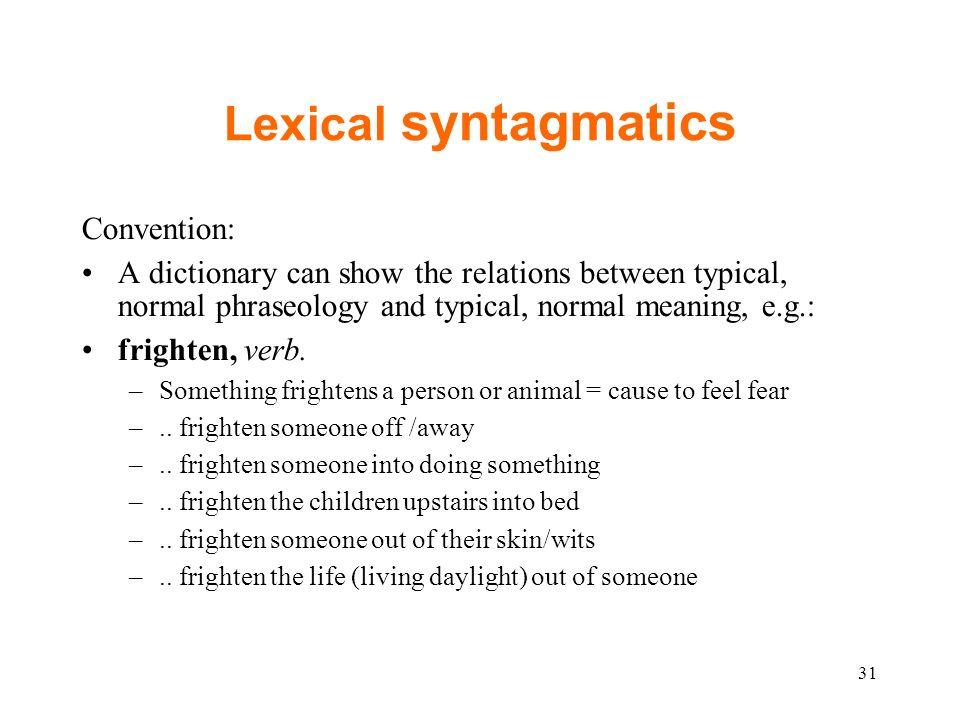 Lexical syntagmatics Convention: A dictionary can show the relations between typical, normal phraseology and typical, normal meaning, e.g.: frighten, verb.
