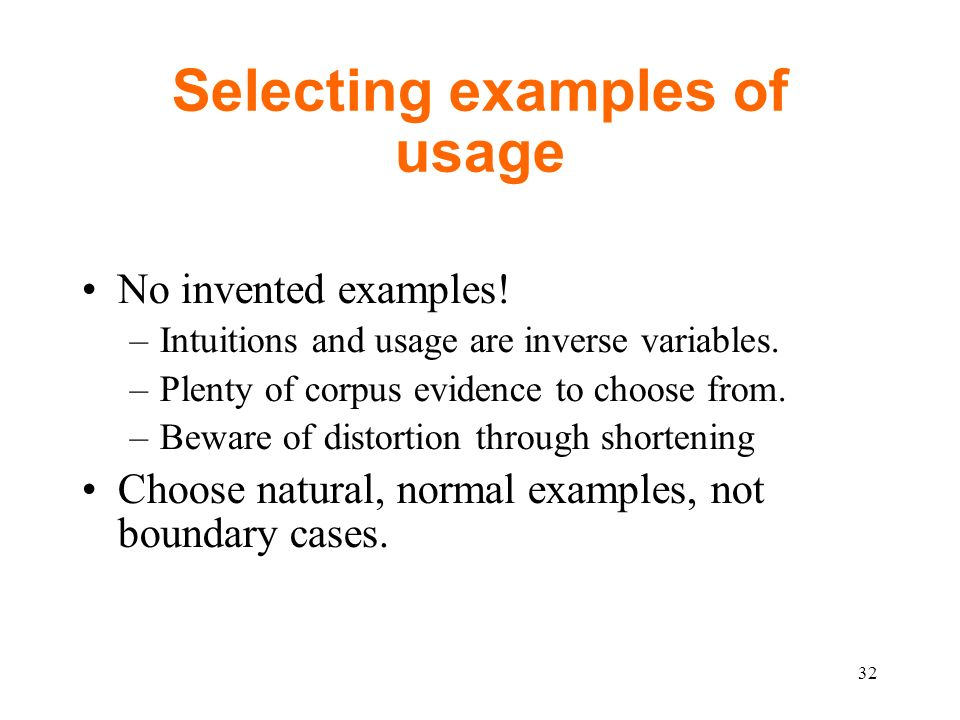 Selecting examples of usage No invented examples. –Intuitions and usage are inverse variables.