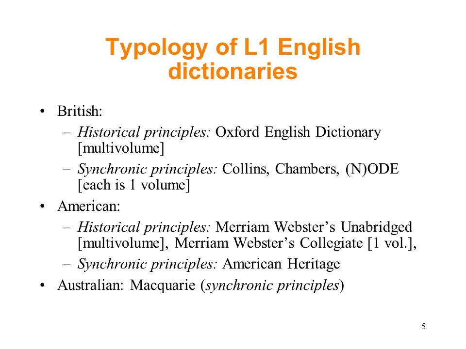 Typology of L1 English dictionaries British: –Historical principles: Oxford English Dictionary [multivolume] –Synchronic principles: Collins, Chambers, (N)ODE [each is 1 volume] American: –Historical principles: Merriam Websters Unabridged [multivolume], Merriam Websters Collegiate [1 vol.], –Synchronic principles: American Heritage Australian: Macquarie (synchronic principles) 5