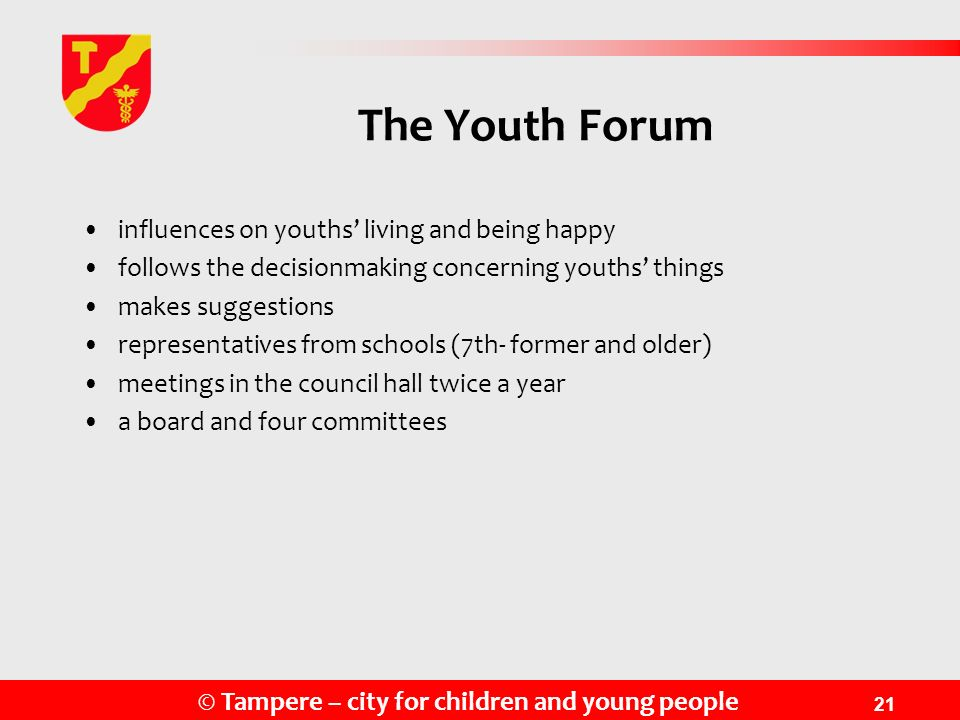 © Tampere – city for children and young people 21 The Youth Forum influences on youths living and being happy follows the decisionmaking concerning yo