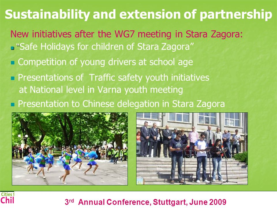 3 rd Annual Conference, Stuttgart, June 2009 Sustainability and extension of partnership New initiatives after the WG7 meeting in Stara Zagora: Safe Holidays for children of Stara Zagora Competition of young drivers at school age Presentations of Traffic safety youth initiatives at National level in Varna youth meeting Presentation to Chinese delegation in Stara Zagora