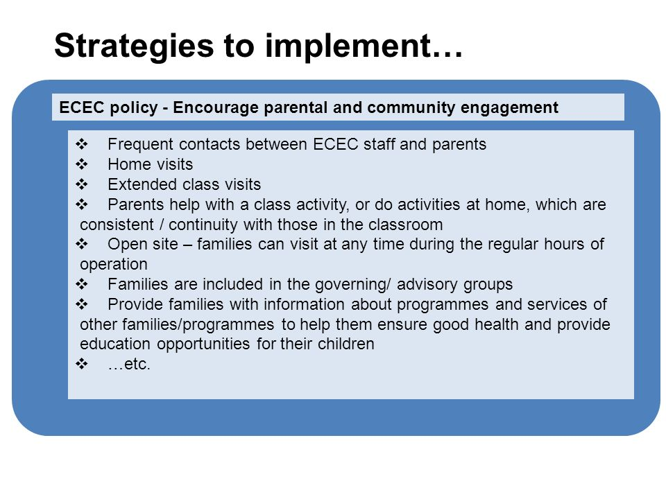 Frequent contacts between ECEC staff and parents Home visits Extended class visits Parents help with a class activity, or do activities at home, which are consistent / continuity with those in the classroom Open site – families can visit at any time during the regular hours of operation Families are included in the governing/ advisory groups Provide families with information about programmes and services of other families/programmes to help them ensure good health and provide education opportunities for their children …etc.
