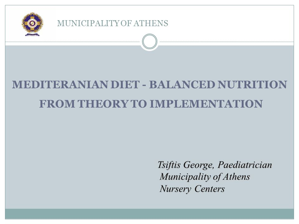 MUNICIPALITY OF ATHENS Tsiftis George, Paediatrician Municipality of Athens Nursery Centers MEDITERANIAN DIET - BALANCED NUTRITION FROM THEORY TO IMPLEMENTATION