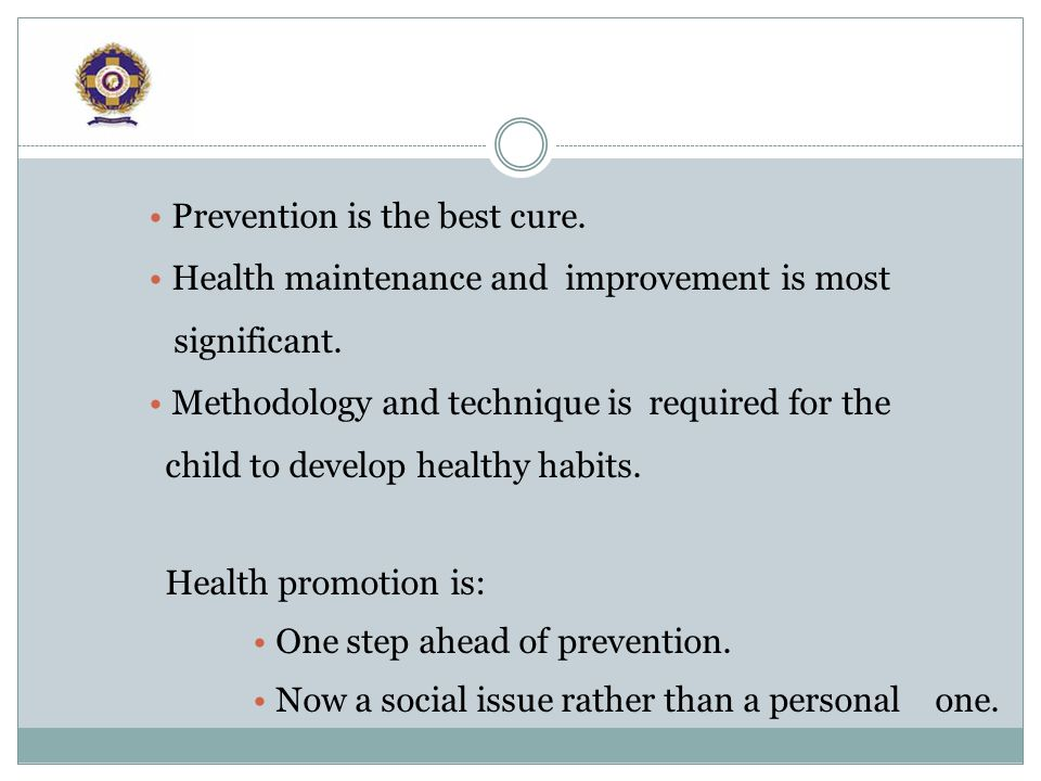 Prevention is the best cure. Health maintenance and improvement is most significant.